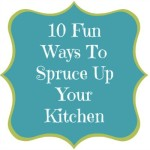 10 Fun Ways To Spruce Up Your Kitchen!