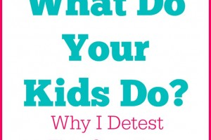 What Do Your Kids Do? Why I Detest This Question.